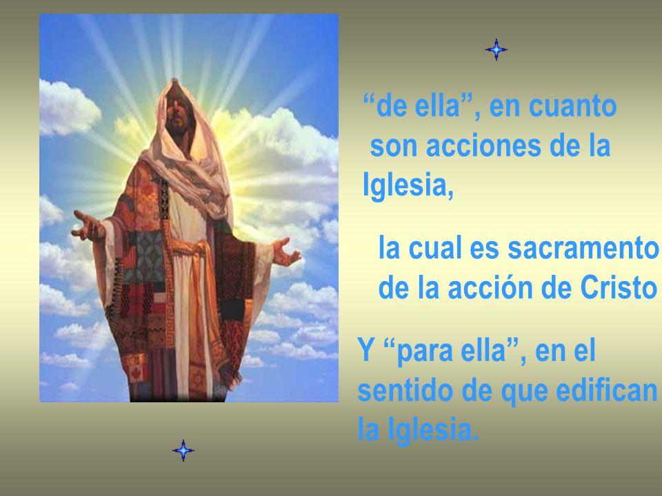 de ella , en cuanto son acciones de la. Iglesia, la cual es sacramento. de la acción de Cristo.