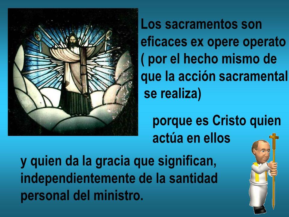 Los sacramentos son eficaces ex opere operato. ( por el hecho mismo de. que la acción sacramental.