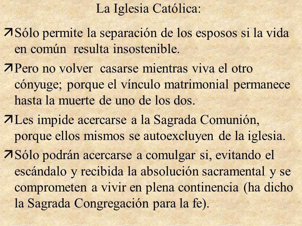 La Iglesia Católica:Sólo permite la separación de los esposos si la vida en común resulta insostenible.