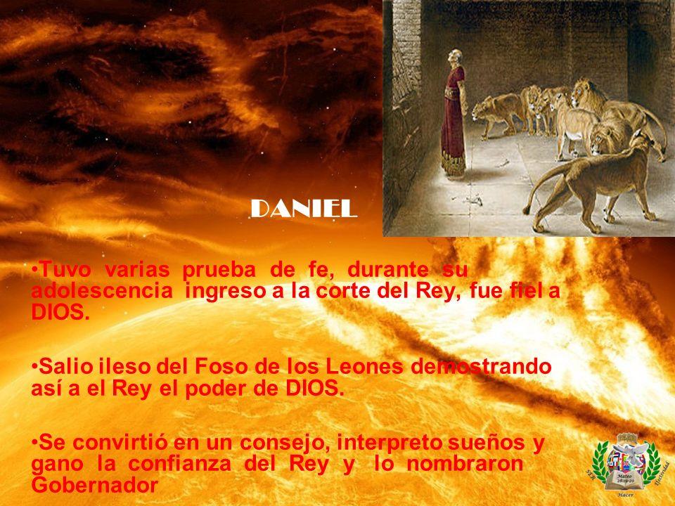 DANIEL Tuvo varias prueba de fe, durante su adolescencia ingreso a la corte del Rey, fue fiel a DIOS.