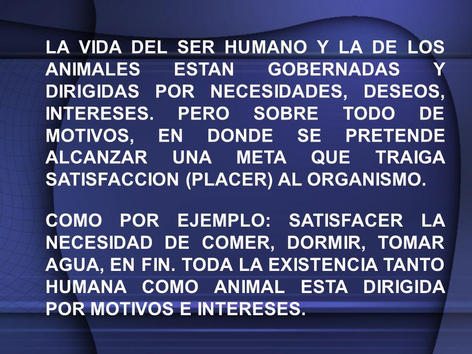 LA VIDA DEL SER HUMANO Y LA DE LOS ANIMALES ESTAN GOBERNADAS Y DIRIGIDAS POR NECESIDADES, DESEOS, INTERESES. PERO SOBRE TODO DE MOTIVOS, EN DONDE SE PRETENDE ALCANZAR UNA META QUE TRAIGA SATISFACCION (PLACER) AL ORGANISMO.