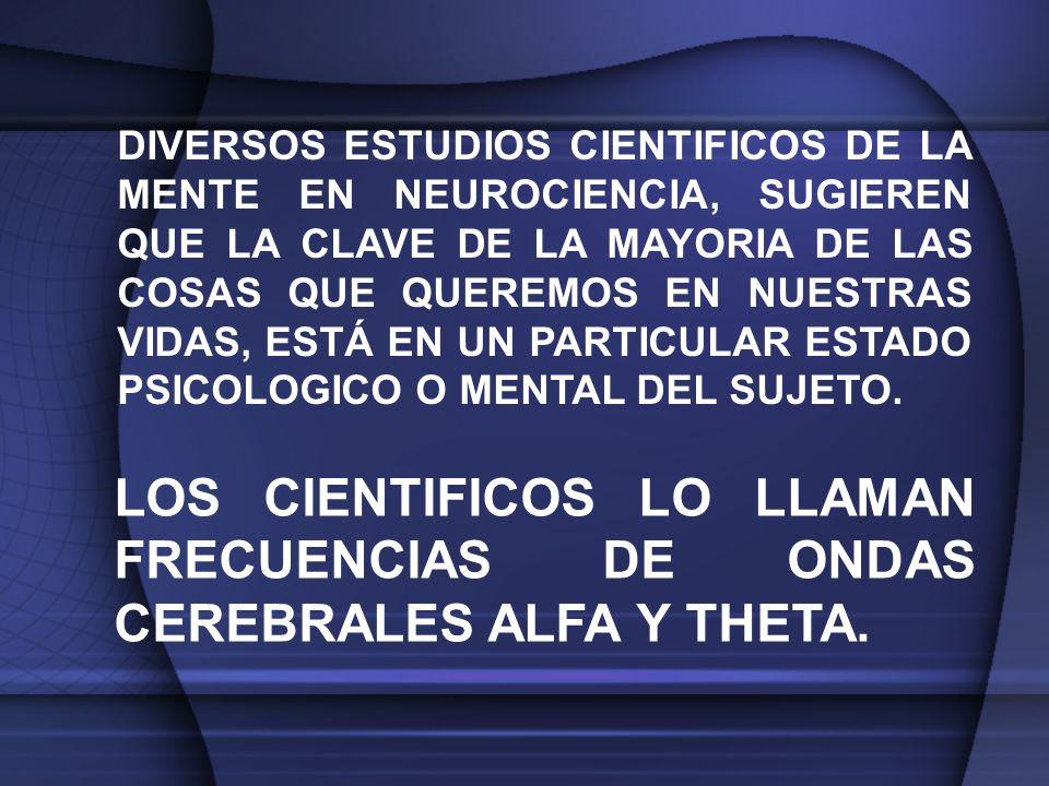 DIVERSOS ESTUDIOS CIENTIFICOS DE LA MENTE EN NEUROCIENCIA, SUGIEREN QUE LA CLAVE DE LA MAYORIA DE LAS COSAS QUE QUEREMOS EN NUESTRAS VIDAS, ESTÁ EN UN PARTICULAR ESTADO PSICOLOGICO O MENTAL DEL SUJETO.