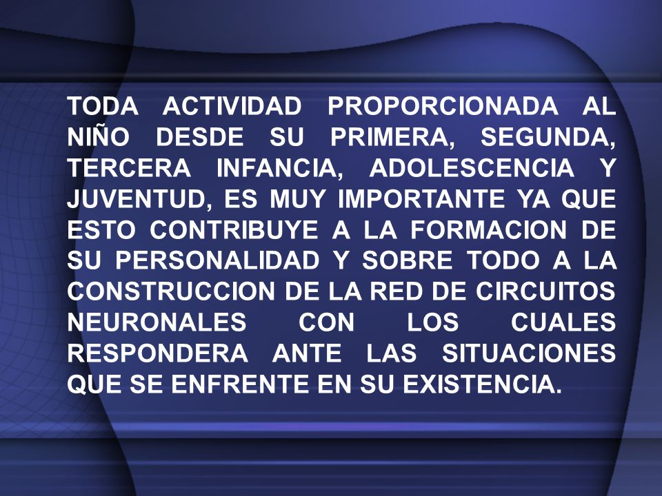TODA ACTIVIDAD PROPORCIONADA AL NIÑO DESDE SU PRIMERA, SEGUNDA, TERCERA INFANCIA, ADOLESCENCIA Y JUVENTUD, ES MUY IMPORTANTE YA QUE ESTO CONTRIBUYE A LA FORMACION DE SU PERSONALIDAD Y SOBRE TODO A LA CONSTRUCCION DE LA RED DE CIRCUITOS NEURONALES CON LOS CUALES RESPONDERA ANTE LAS SITUACIONES QUE SE ENFRENTE EN SU EXISTENCIA.