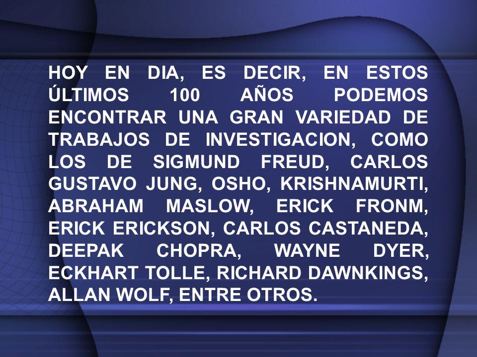 HOY EN DIA, ES DECIR, EN ESTOS ÚLTIMOS 100 AÑOS PODEMOS ENCONTRAR UNA GRAN VARIEDAD DE TRABAJOS DE INVESTIGACION, COMO LOS DE SIGMUND FREUD, CARLOS GUSTAVO JUNG, OSHO, KRISHNAMURTI, ABRAHAM MASLOW, ERICK FRONM, ERICK ERICKSON, CARLOS CASTANEDA, DEEPAK CHOPRA, WAYNE DYER, ECKHART TOLLE, RICHARD DAWNKINGS, ALLAN WOLF, ENTRE OTROS.