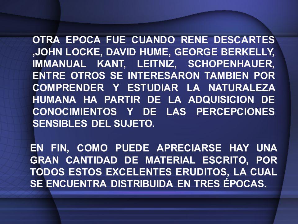 OTRA EPOCA FUE CUANDO RENE DESCARTES ,JOHN LOCKE, DAVID HUME, GEORGE BERKELLY, IMMANUAL KANT, LEITNIZ, SCHOPENHAUER, ENTRE OTROS SE INTERESARON TAMBIEN POR COMPRENDER Y ESTUDIAR LA NATURALEZA HUMANA HA PARTIR DE LA ADQUISICION DE CONOCIMIENTOS Y DE LAS PERCEPCIONES SENSIBLES DEL SUJETO.