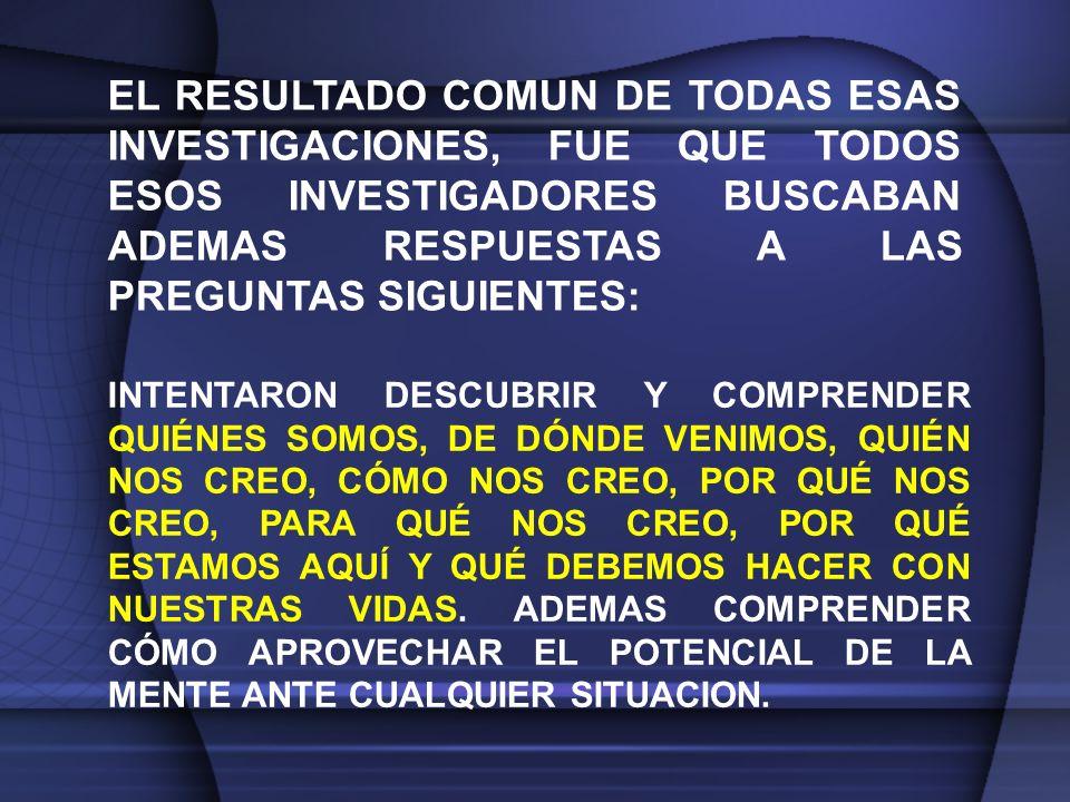 EL RESULTADO COMUN DE TODAS ESAS INVESTIGACIONES, FUE QUE TODOS ESOS INVESTIGADORES BUSCABAN ADEMAS RESPUESTAS A LAS PREGUNTAS SIGUIENTES: