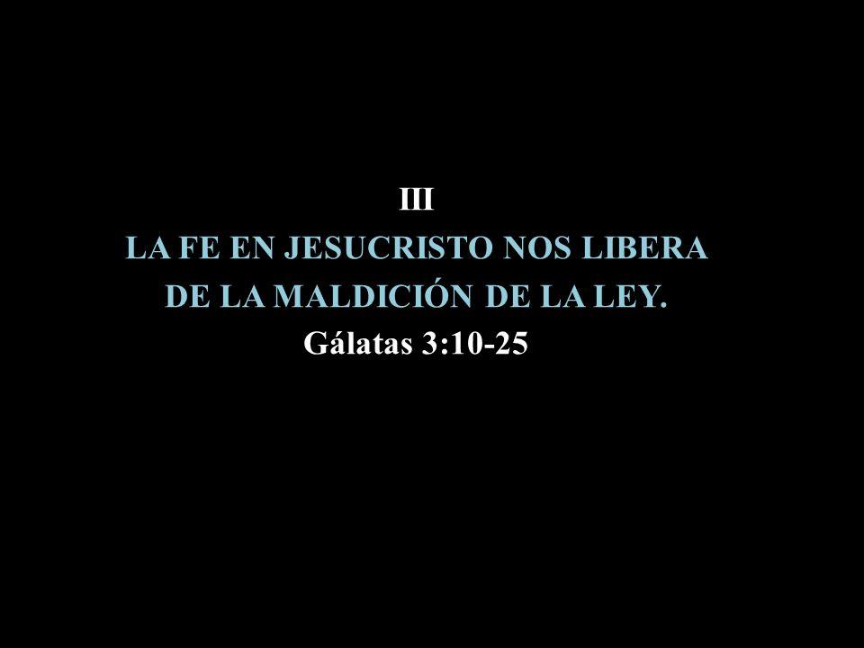 III LA FE EN JESUCRISTO NOS LIBERA DE LA MALDICIÓN DE LA LEY