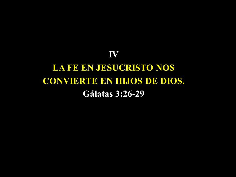 IV LA FE EN JESUCRISTO NOS CONVIERTE EN HIJOS DE DIOS. Gálatas 3:26-29