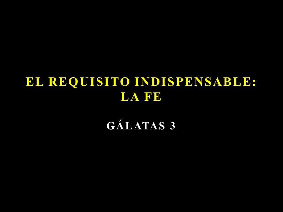 EL REQUISITO INDISPENSABLE: LA FE GÁLATAS 3