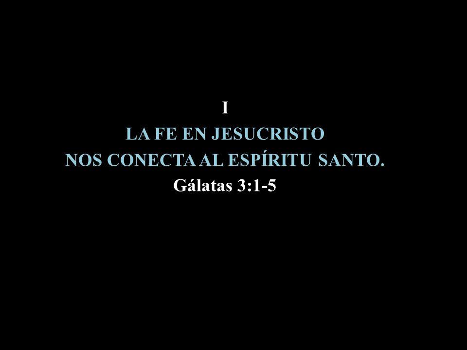 I LA FE EN JESUCRISTO NOS CONECTA AL ESPÍRITU SANTO. Gálatas 3:1-5