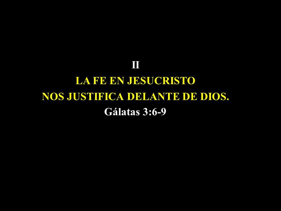 II LA FE EN JESUCRISTO NOS JUSTIFICA DELANTE DE DIOS. Gálatas 3:6-9