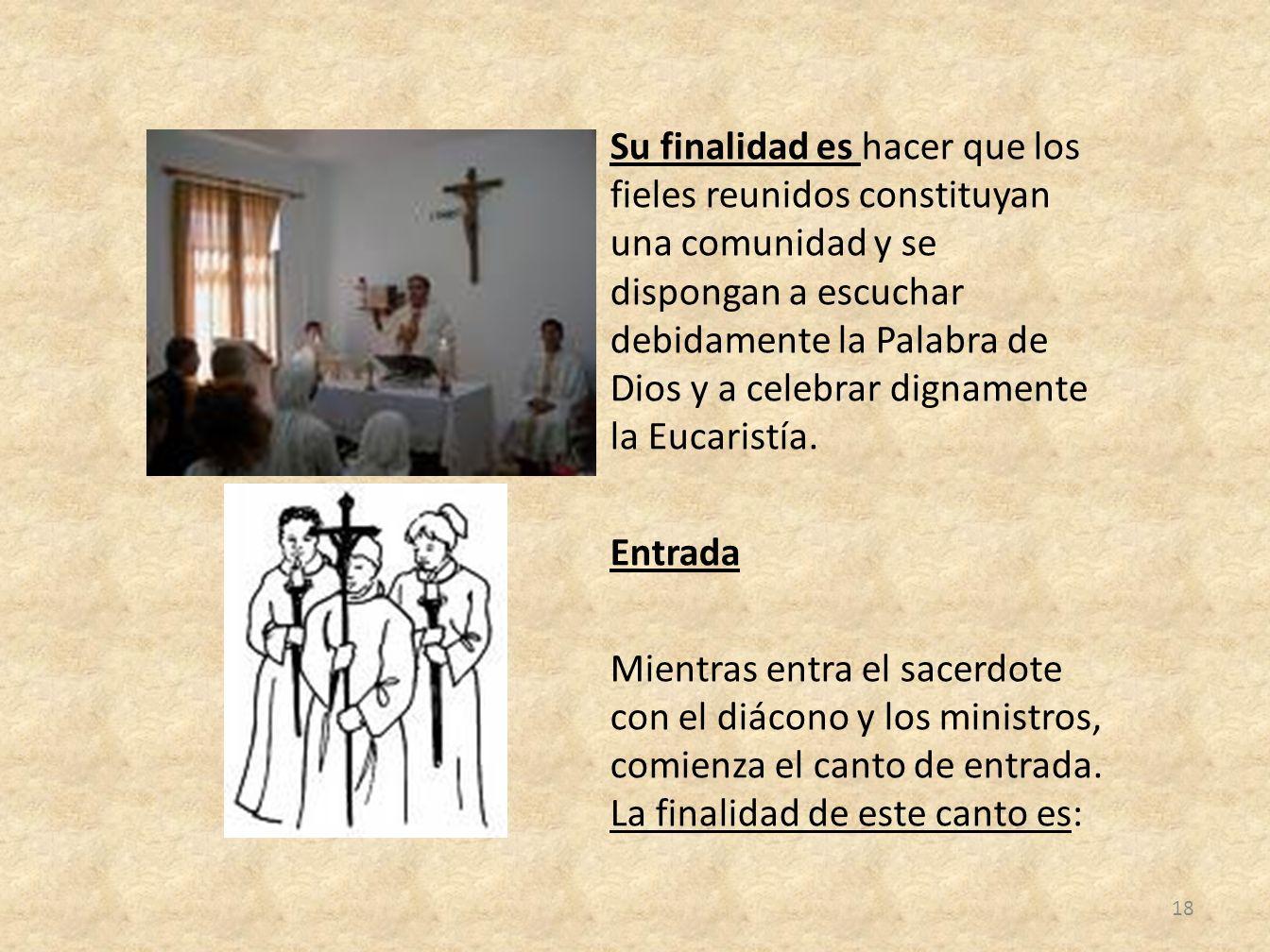 Su finalidad es hacer que los fieles reunidos constituyan una comunidad y se dispongan a escuchar debidamente la Palabra de Dios y a celebrar dignamente la Eucaristía.