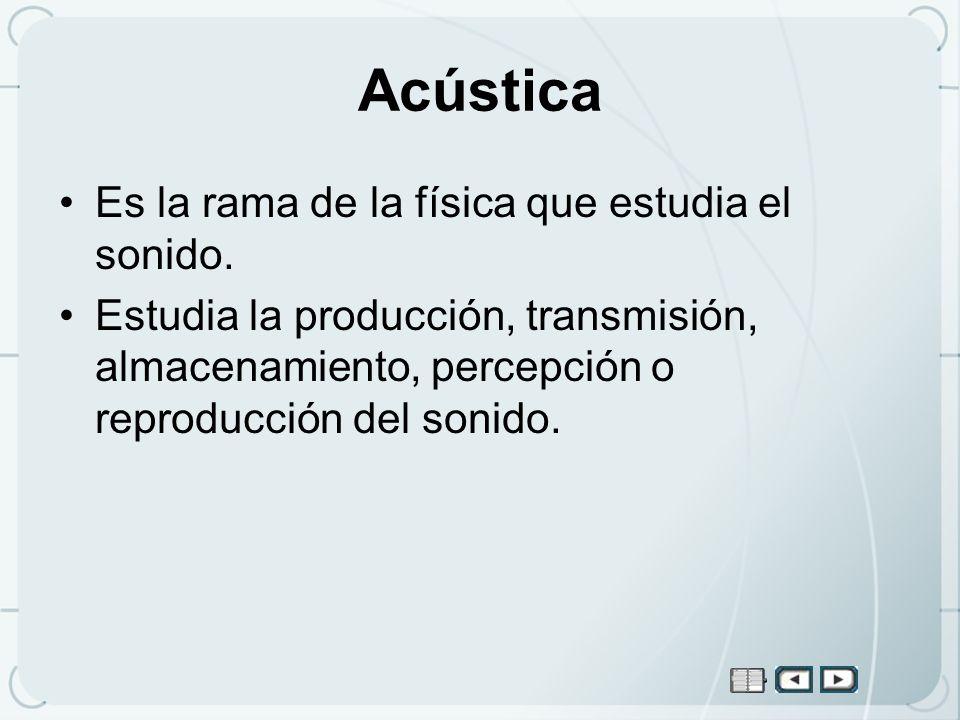 Acústica Es la rama de la física que estudia el sonido.