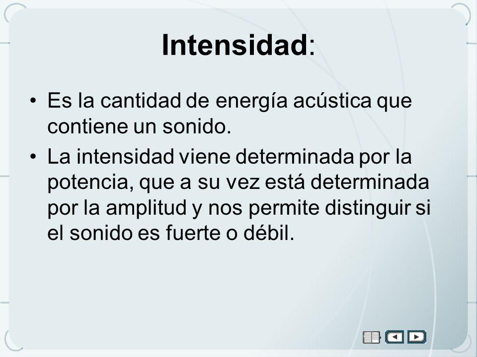Intensidad: Es la cantidad de energía acústica que contiene un sonido.