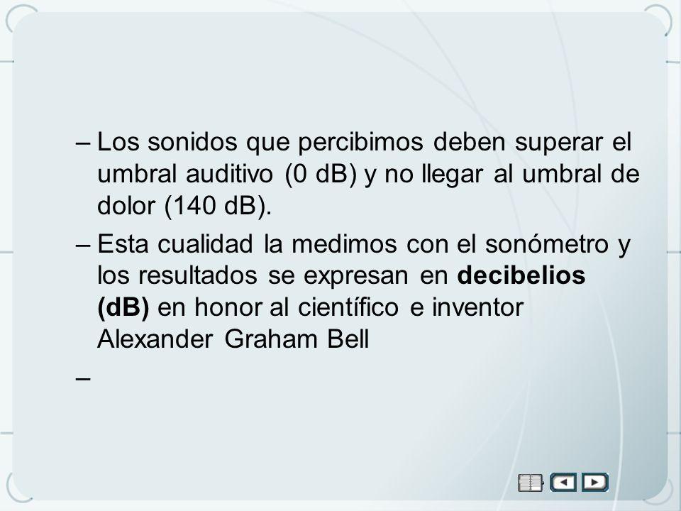 Los sonidos que percibimos deben superar el umbral auditivo (0 dB) y no llegar al umbral de dolor (140 dB).