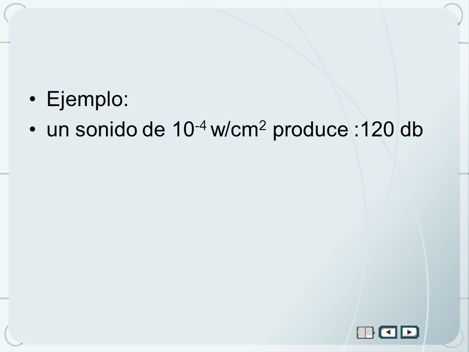 Ejemplo: un sonido de 10-4 w/cm2 produce :120 db