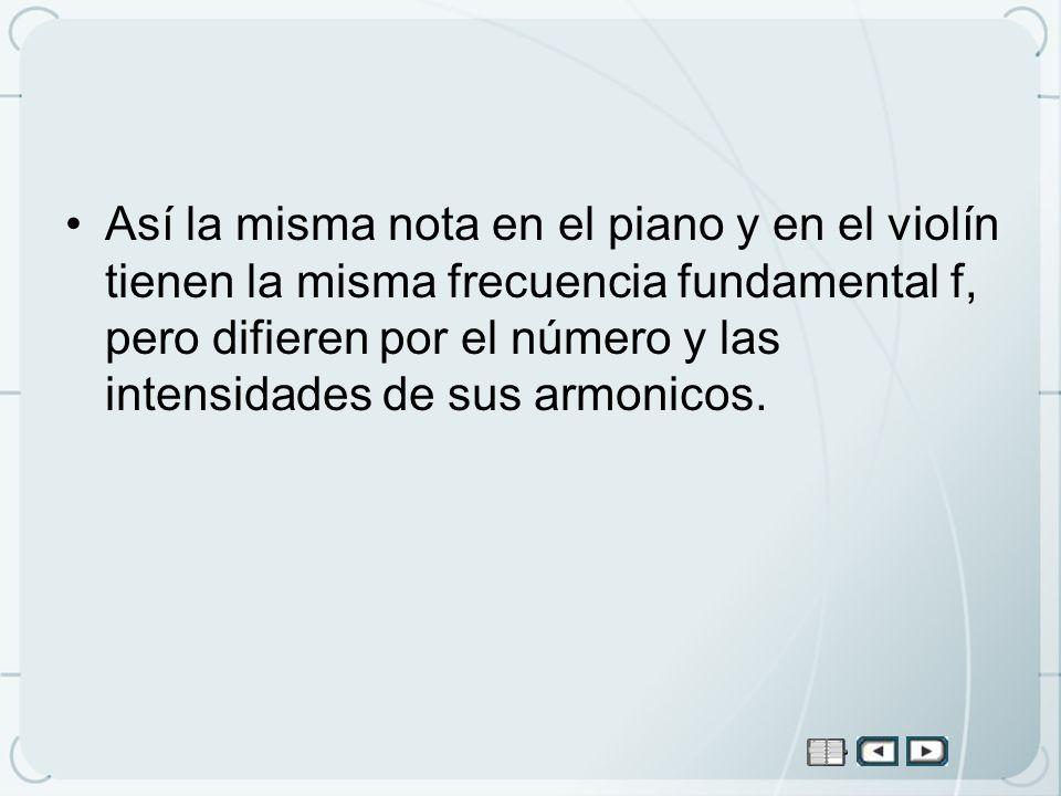 Así la misma nota en el piano y en el violín tienen la misma frecuencia fundamental f, pero difieren por el número y las intensidades de sus armonicos.