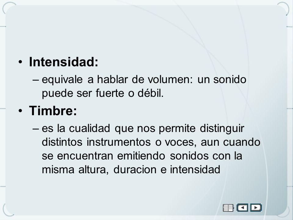 Intensidad:equivale a hablar de volumen: un sonido puede ser fuerte o débil. Timbre: