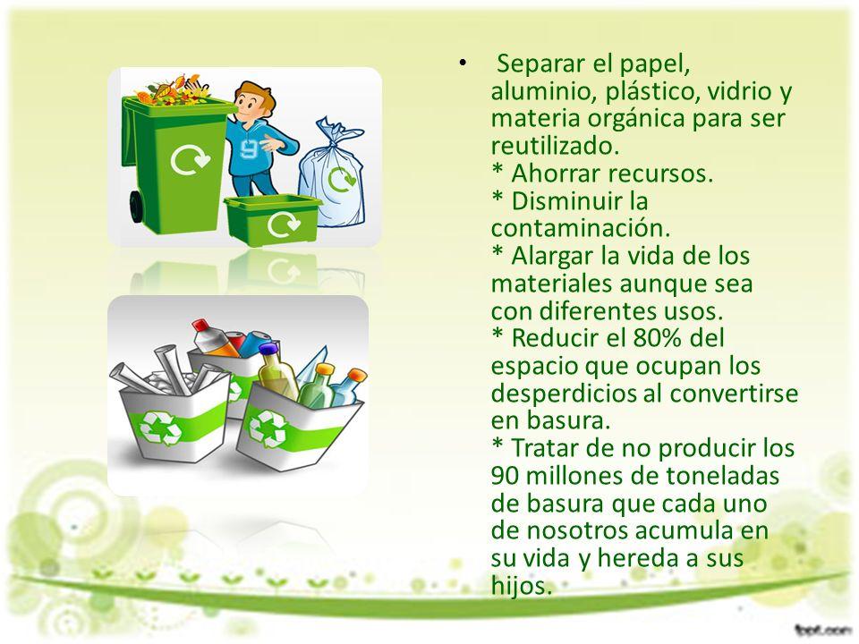 Separar el papel, aluminio, plástico, vidrio y materia orgánica para ser reutilizado.