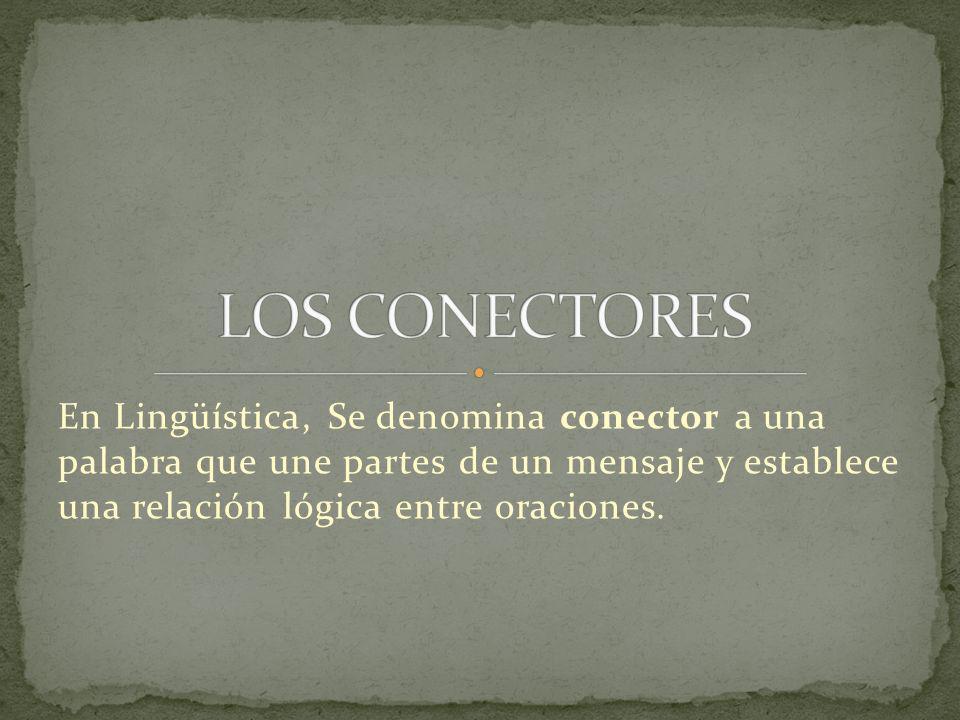 LOS CONECTORES En Lingüística, Se denomina conector a una palabra que une partes de un mensaje y establece una relación lógica entre oraciones.