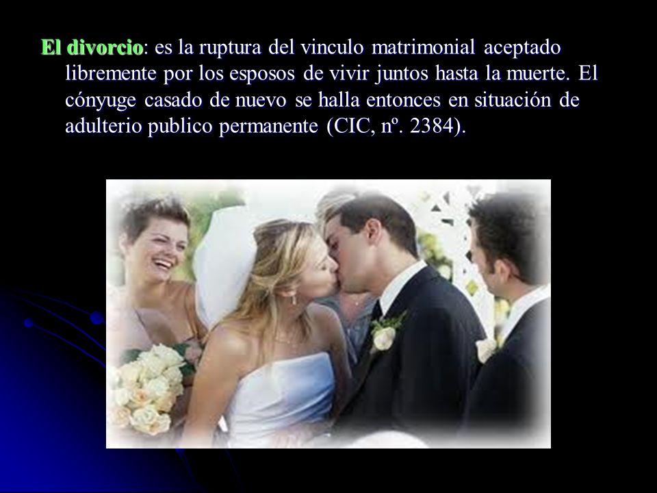El divorcio: es la ruptura del vinculo matrimonial aceptado libremente por los esposos de vivir juntos hasta la muerte.