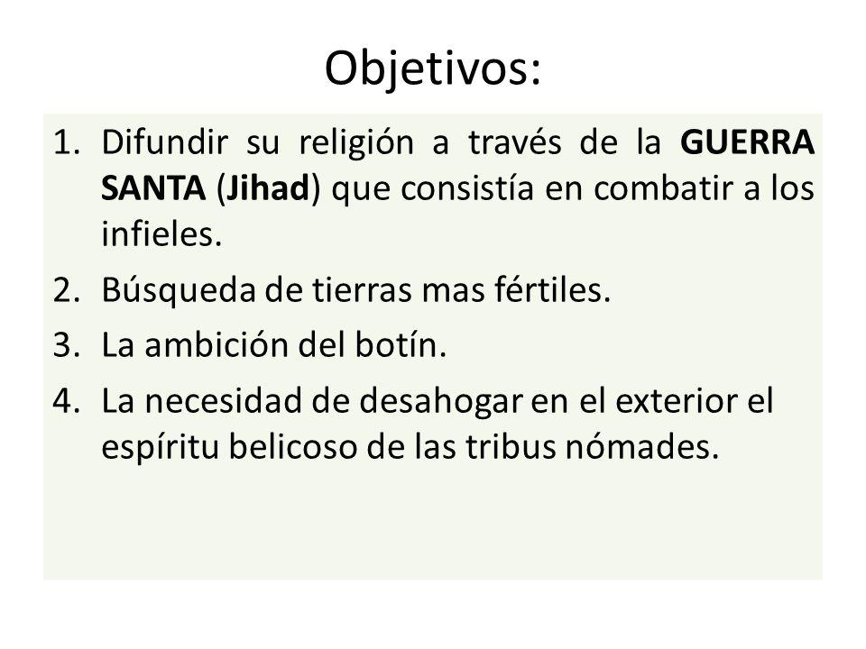 Objetivos: Difundir su religión a través de la GUERRA SANTA (Jihad) que consistía en combatir a los infieles.