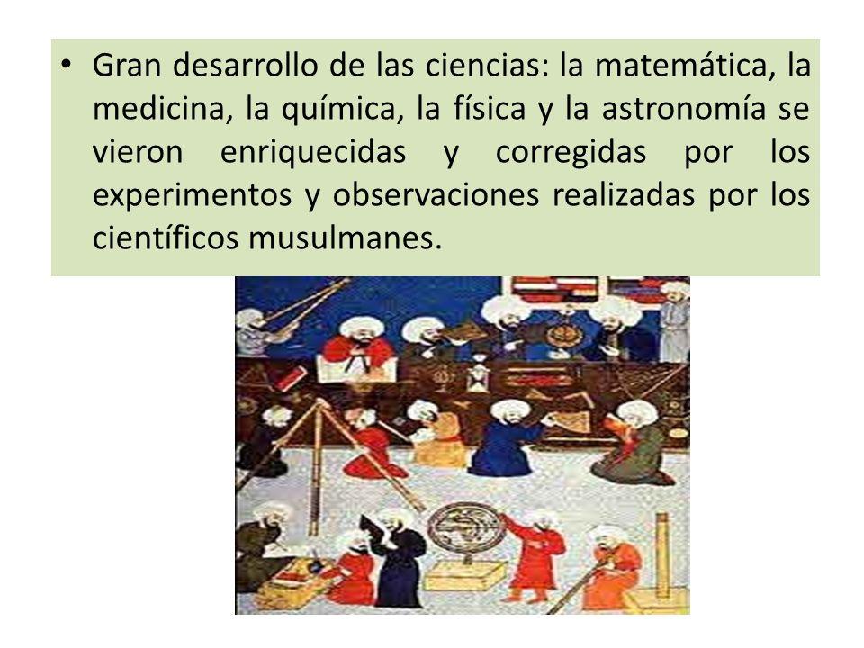 Gran desarrollo de las ciencias: la matemática, la medicina, la química, la física y la astronomía se vieron enriquecidas y corregidas por los experimentos y observaciones realizadas por los científicos musulmanes.