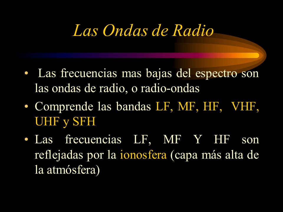Las Ondas de Radio Las frecuencias mas bajas del espectro son las ondas de radio, o radio-ondas. Comprende las bandas LF, MF, HF, VHF, UHF y SFH.