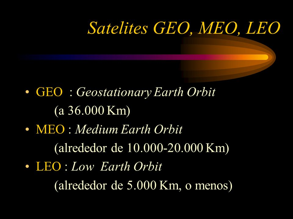 Satelites GEO, MEO, LEO GEO : Geostationary Earth Orbit (a 36.000 Km)