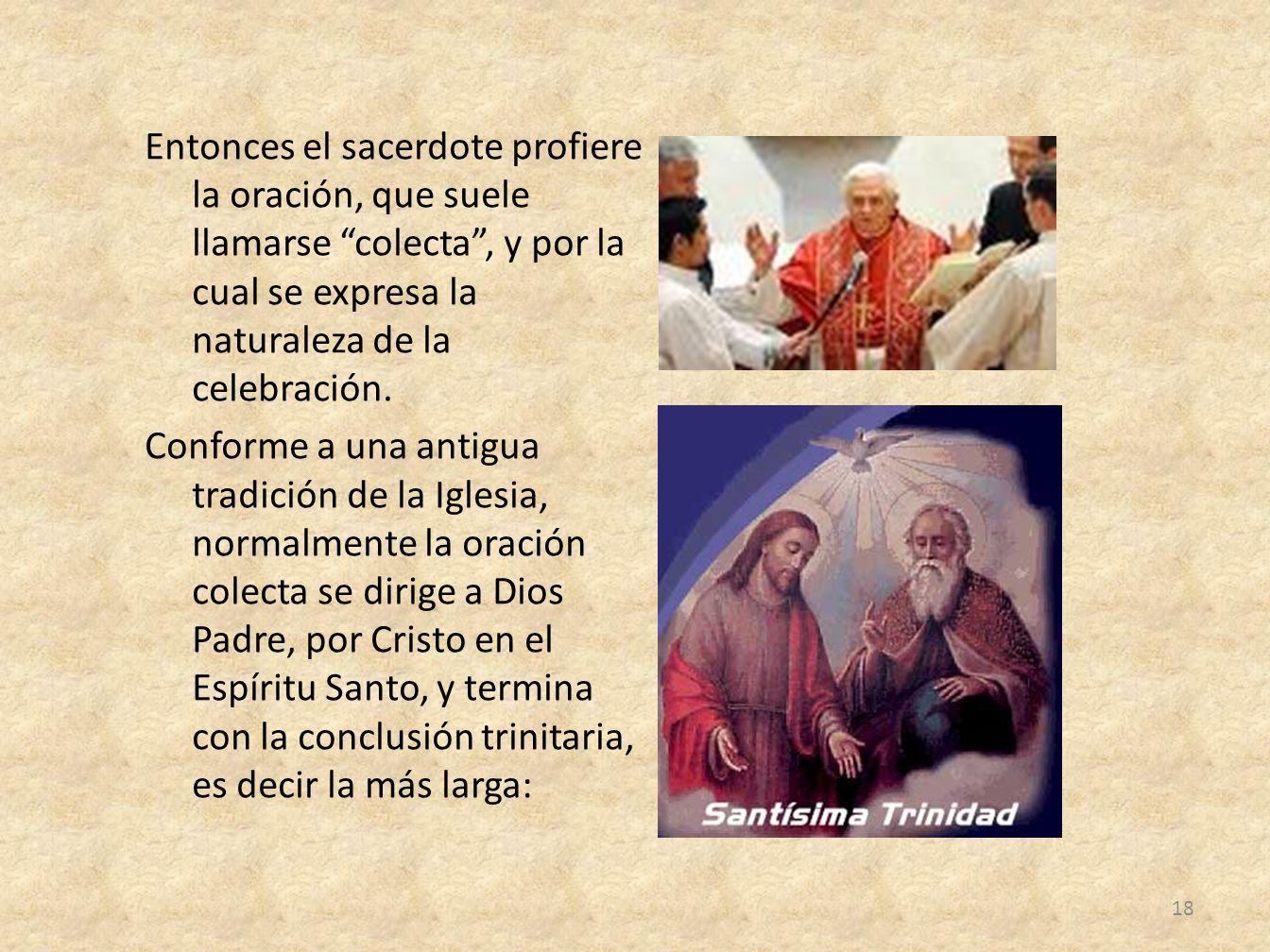 Entonces el sacerdote profiere la oración, que suele llamarse colecta , y por la cual se expresa la naturaleza de la celebración.