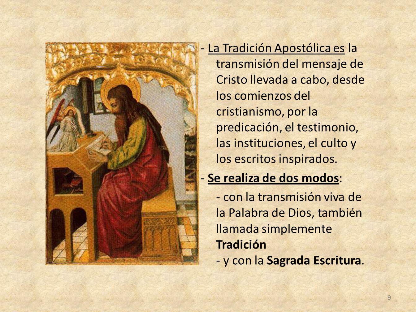 - La Tradición Apostólica es la transmisión del mensaje de Cristo llevada a cabo, desde los comienzos del cristianismo, por la predicación, el testimonio, las instituciones, el culto y los escritos inspirados.