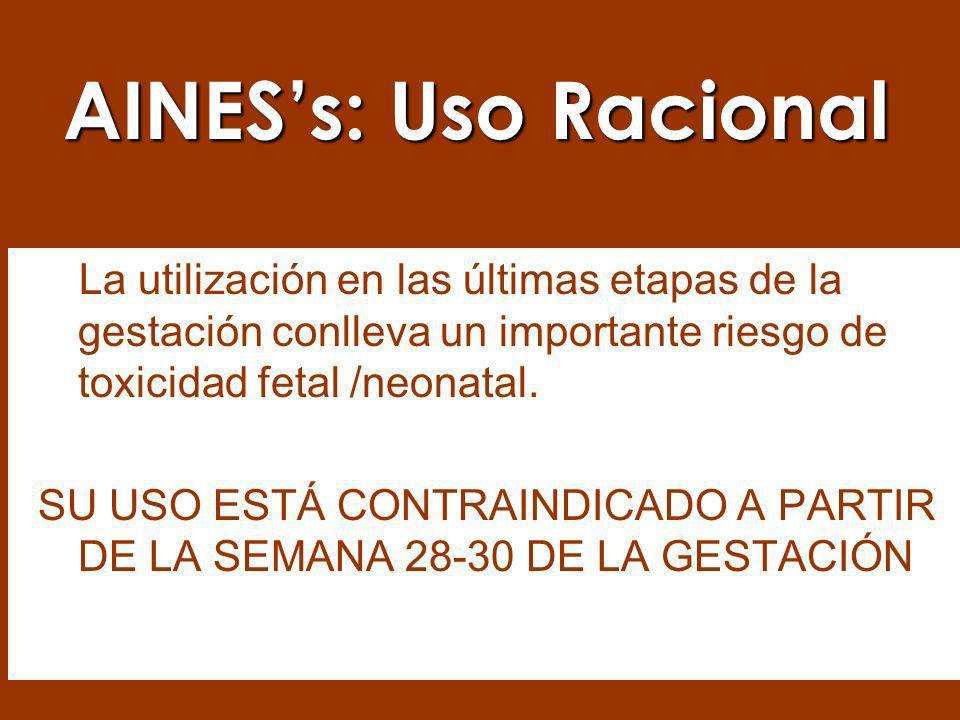 AINES's: Uso Racional La utilización en las últimas etapas de la gestación conlleva un importante riesgo de toxicidad fetal /neonatal.