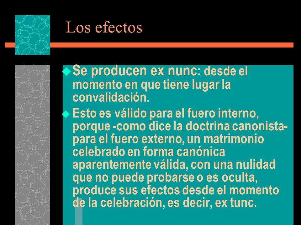 Los efectos Se producen ex nunc: desde el momento en que tiene lugar la convalidación.