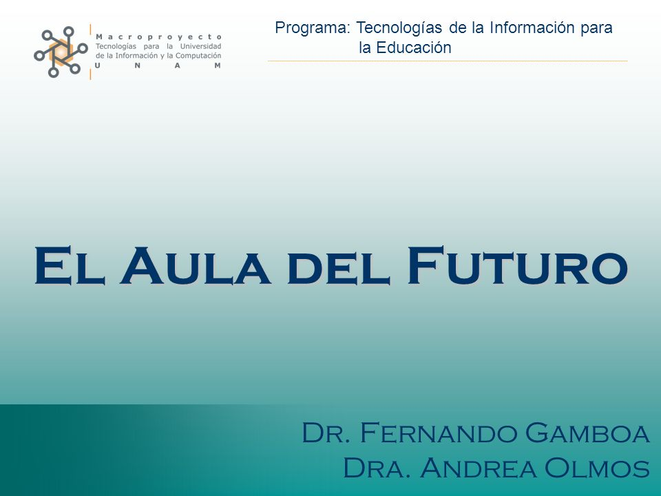 El Aula del Futuro Dr. Fernando Gamboa Dra. Andrea Olmos