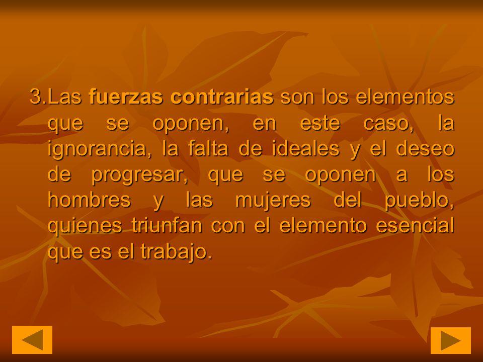 3.Las fuerzas contrarias son los elementos que se oponen, en este caso, la ignorancia, la falta de ideales y el deseo de progresar, que se oponen a los hombres y las mujeres del pueblo, quienes triunfan con el elemento esencial que es el trabajo.