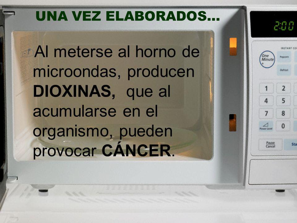 UNA VEZ ELABORADOS… Al meterse al horno de microondas, producen DIOXINAS, que al acumularse en el organismo, pueden provocar CÁNCER.