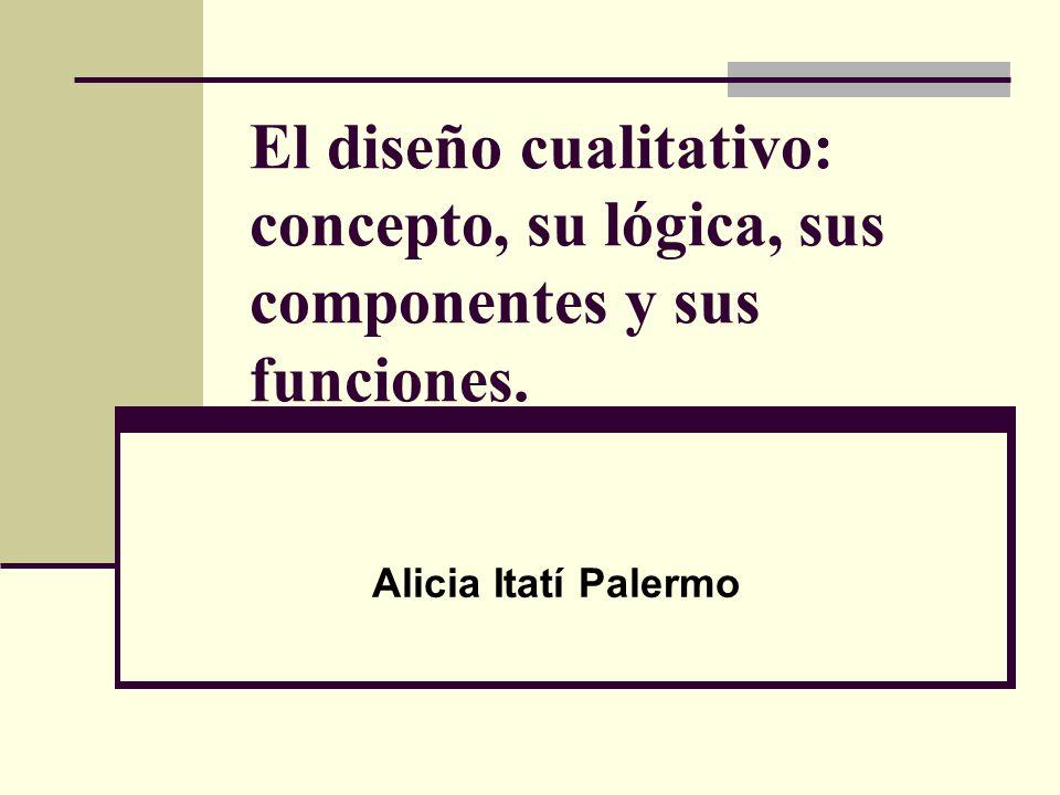 El diseño cualitativo: concepto, su lógica, sus componentes y sus funciones.