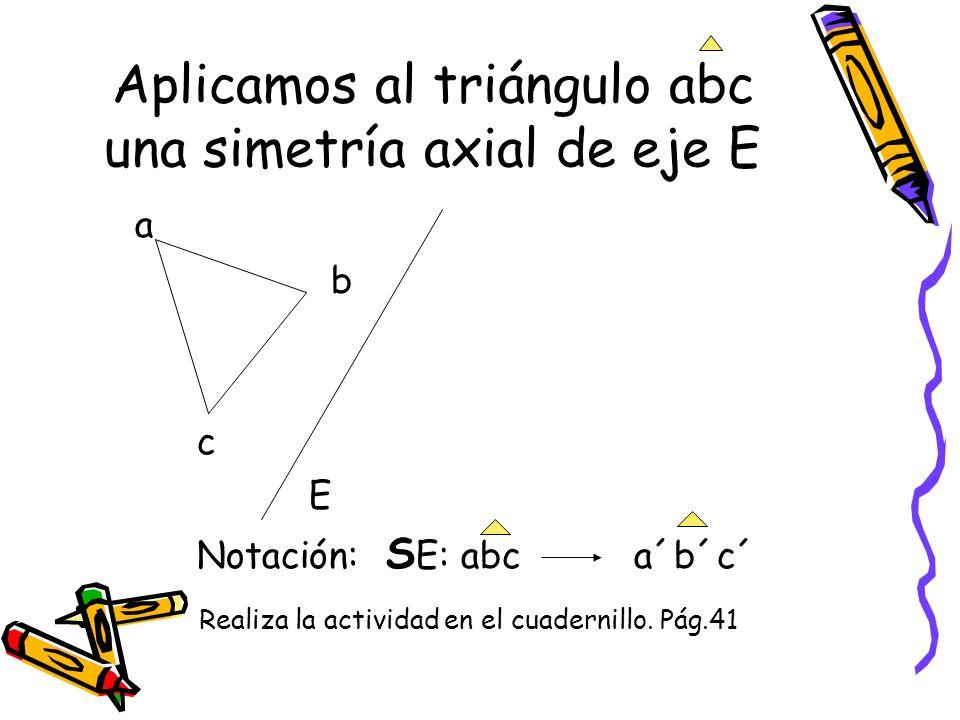 Aplicamos al triángulo abc una simetría axial de eje E