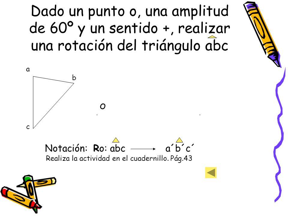 Dado un punto o, una amplitud de 60º y un sentido +, realizar una rotación del triángulo abc