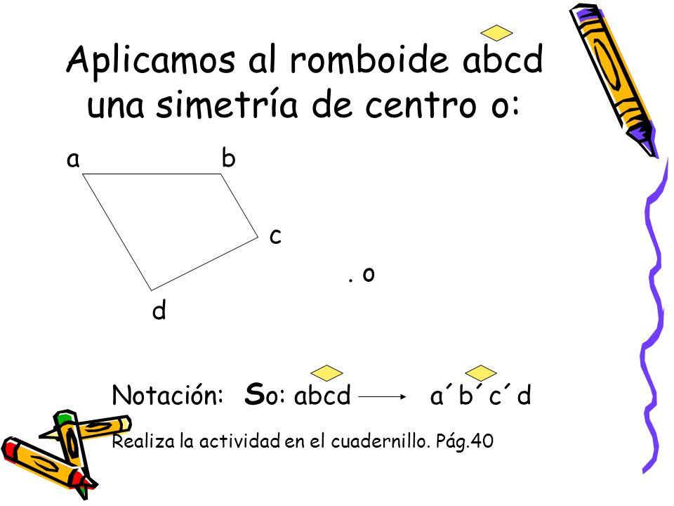 Aplicamos al romboide abcd una simetría de centro o: