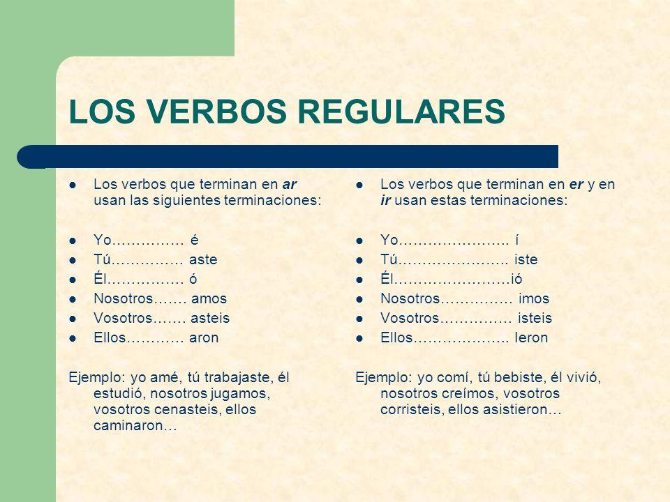 LOS VERBOS REGULARES Los verbos que terminan en ar usan las siguientes terminaciones: Yo…………… é. Tú…………… aste.