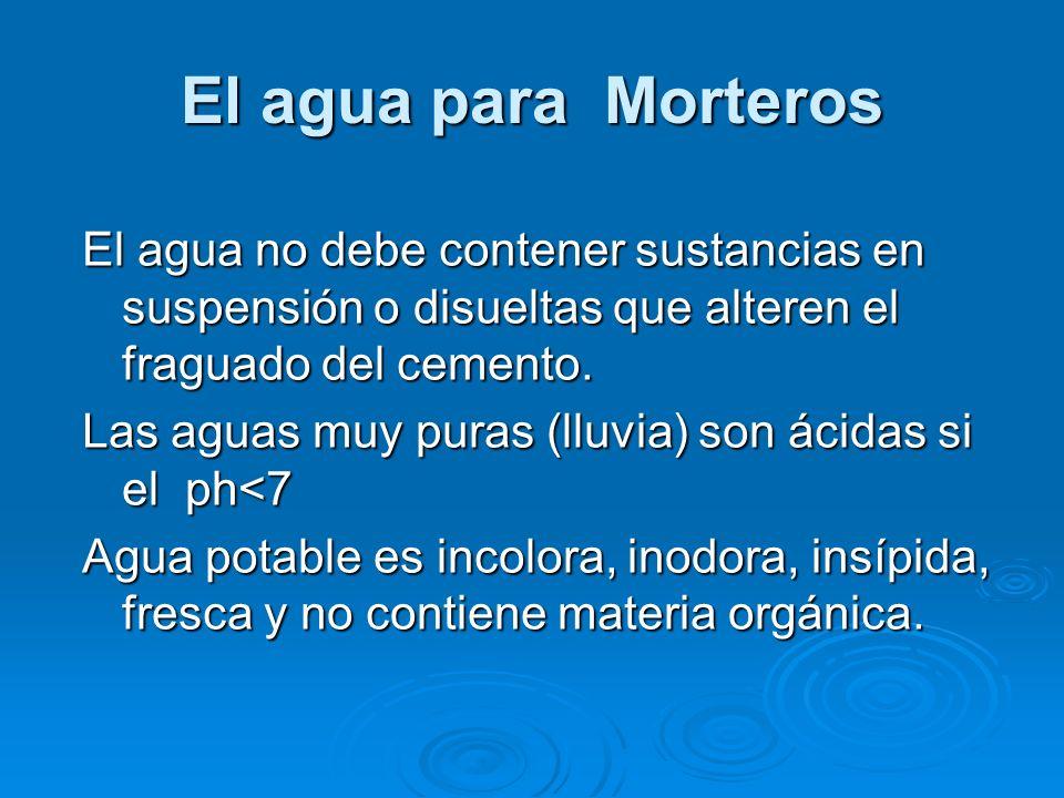 El agua para Morteros El agua no debe contener sustancias en suspensión o disueltas que alteren el fraguado del cemento.