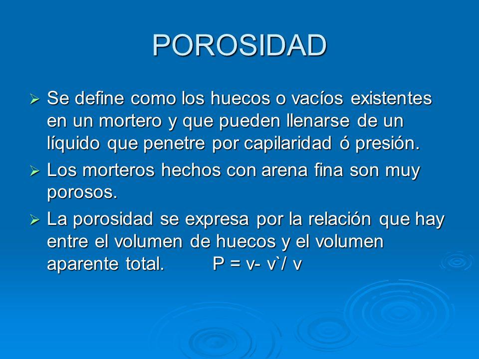 POROSIDAD Se define como los huecos o vacíos existentes en un mortero y que pueden llenarse de un líquido que penetre por capilaridad ó presión.