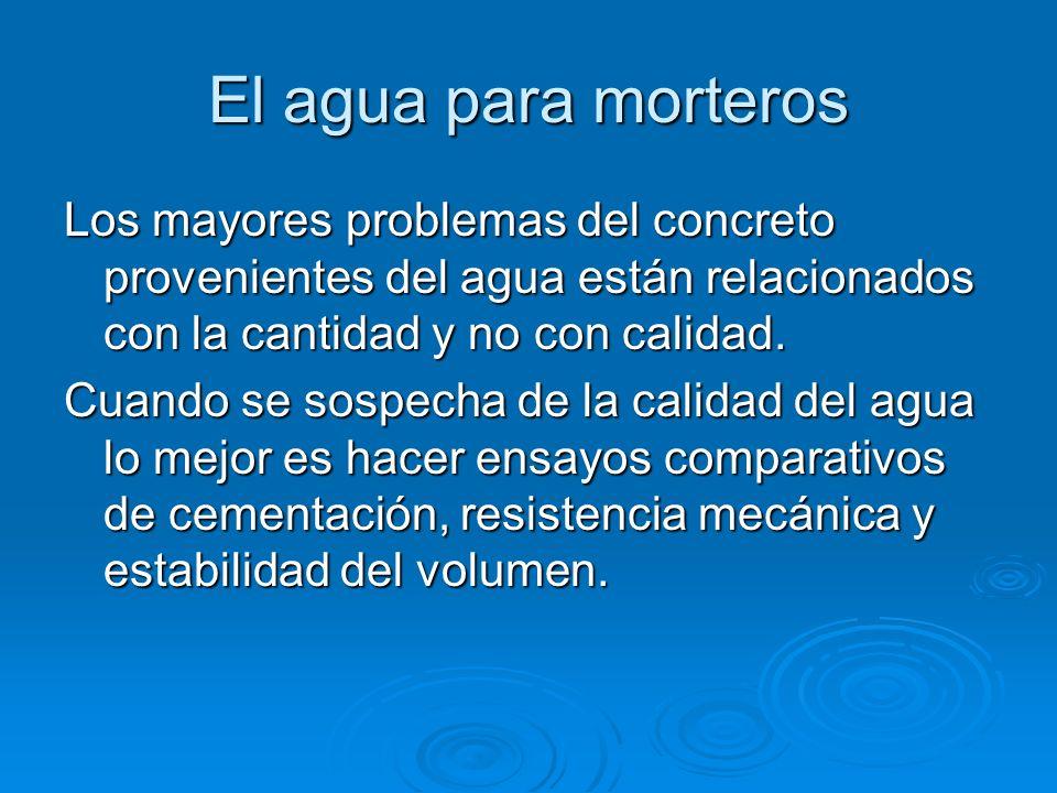El agua para morteros Los mayores problemas del concreto provenientes del agua están relacionados con la cantidad y no con calidad.