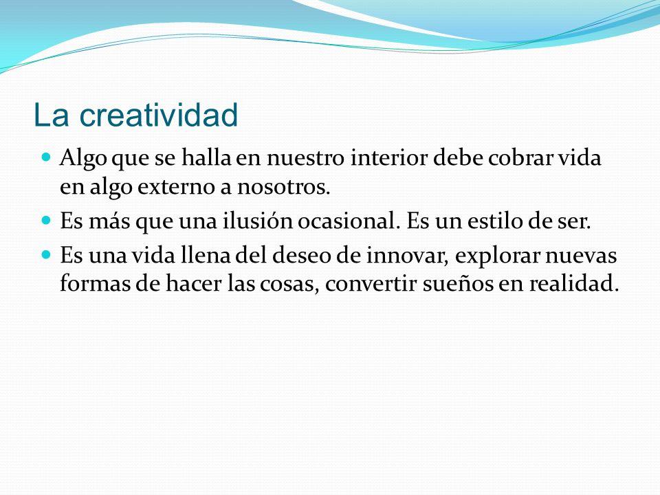 La creatividad Algo que se halla en nuestro interior debe cobrar vida en algo externo a nosotros.
