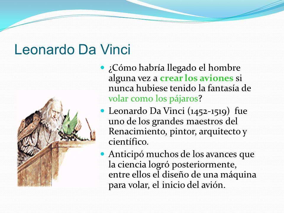 Leonardo Da Vinci ¿Cómo habría llegado el hombre alguna vez a crear los aviones si nunca hubiese tenido la fantasía de volar como los pájaros