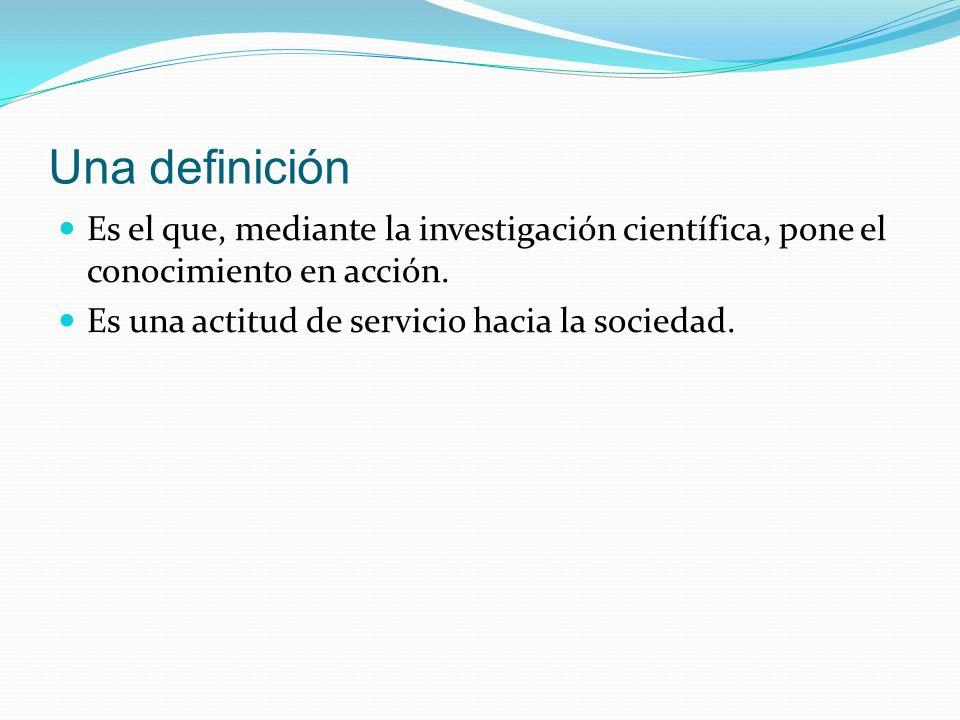 Una definición Es el que, mediante la investigación científica, pone el conocimiento en acción.