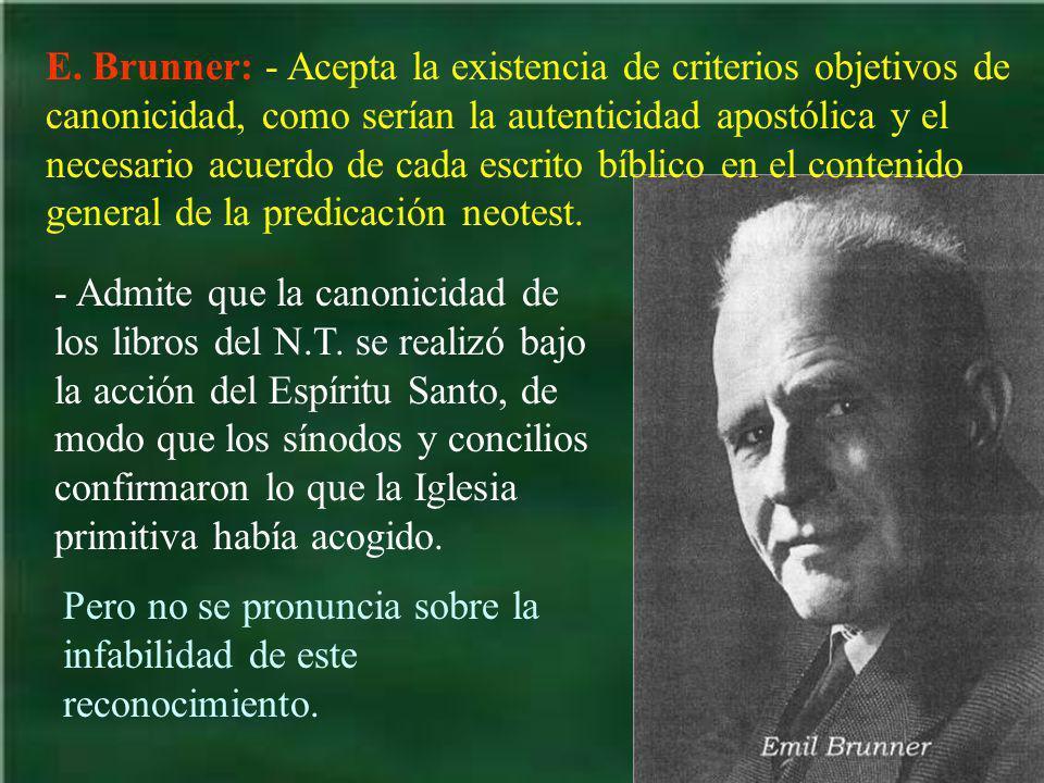 E. Brunner: - Acepta la existencia de criterios objetivos de canonicidad, como serían la autenticidad apostólica y el necesario acuerdo de cada escrito bíblico en el contenido general de la predicación neotest.