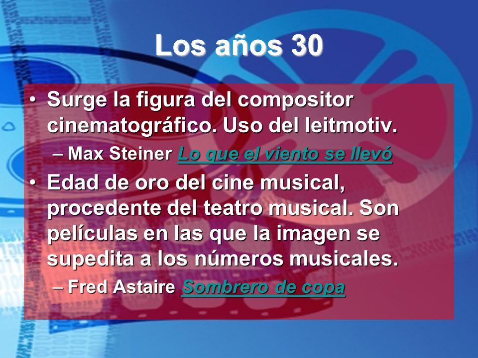 Los años 30Surge la figura del compositor cinematográfico. Uso del leitmotiv. Max Steiner Lo que el viento se llevó.