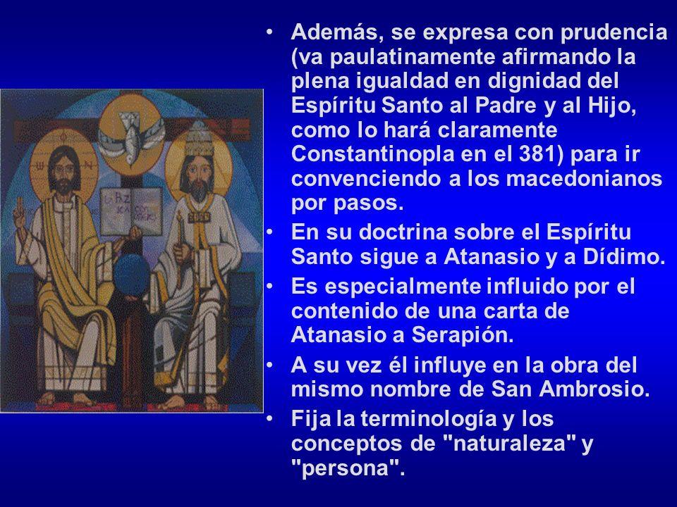 Además, se expresa con prudencia (va paulatinamente afirmando la plena igualdad en dignidad del Espíritu Santo al Padre y al Hijo, como lo hará claramente Constantinopla en el 381) para ir convenciendo a los macedonianos por pasos.